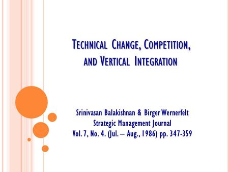 T ECHNICAL C HANGE, C OMPETITION, AND V ERTICAL I NTEGRATION Srinivasan Balakishnan & Birger Wernerfelt Strategic Management Journal Vol. 7, No. 4. (Jul.