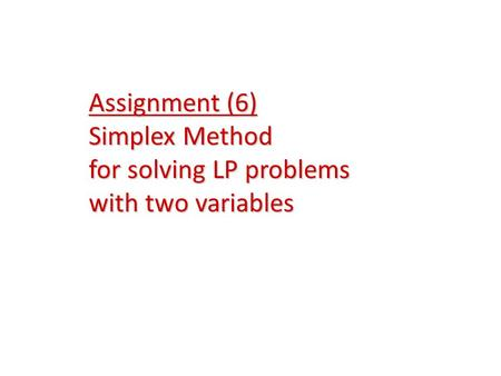 Assignment (6) Simplex Method for solving LP problems with two variables.