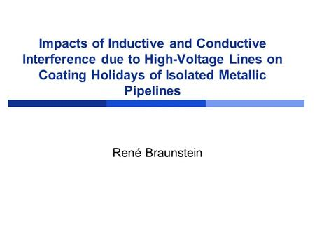 Impacts of Inductive and Conductive Interference due to High-Voltage Lines on Coating Holidays of Isolated Metallic Pipelines René Braunstein.