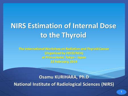 NIRS Estimation of Internal Dose to the Thyroid Osamu KURIHARA, Ph.D National Institute of Radiological Sciences (NIRS) The International Workshop on Radiation.