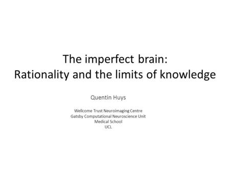 The imperfect brain: Rationality and the limits of knowledge Quentin Huys Wellcome Trust Neuroimaging Centre Gatsby Computational Neuroscience Unit Medical.