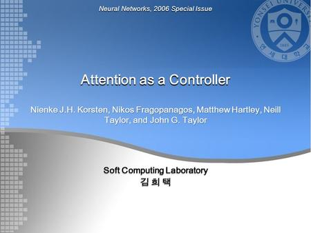 Attention as a Controller Nienke J.H. Korsten, Nikos Fragopanagos, Matthew Hartley, Neill Taylor, and John G. Taylor Soft Computing Laboratory 김 희 택 Neural.