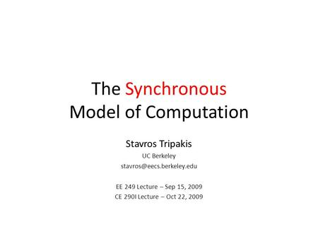 The Synchronous Model of Computation Stavros Tripakis UC Berkeley EE 249 Lecture – Sep 15, 2009 CE 290I Lecture – Oct 22, 2009.