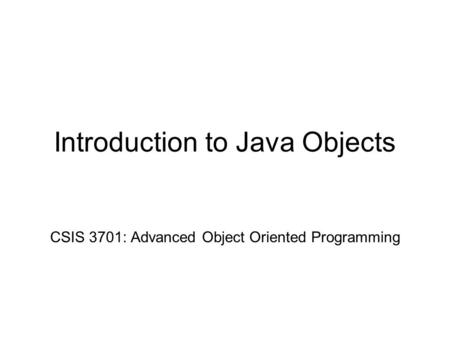 Introduction to Java Objects CSIS 3701: Advanced Object Oriented Programming.