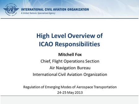 Page 1 High Level Overview of ICAO Responsibilities Mitchell Fox Chief, Flight Operations Section Air Navigation Bureau International Civil Aviation Organization.