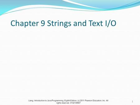 Liang, Introduction to Java Programming, Eighth Edition, (c) 2011 Pearson Education, Inc. All rights reserved. 0132130807 Chapter 9 Strings and Text I/O.