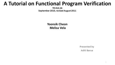 A Tutorial on Functional Program Verification TR #10-26 September 2010, revised August 2011 Yoonsik Cheon Melisa Vela Presented by Aditi Barua 1.
