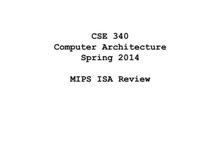 CSE 340 Computer Architecture Spring 2014 MIPS ISA Review