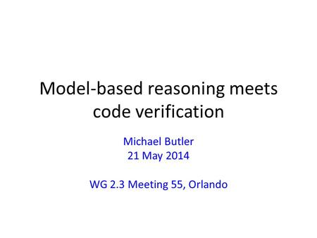 Model-based reasoning meets code verification Michael Butler 21 May 2014 WG 2.3 Meeting 55, Orlando.
