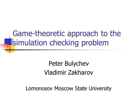 Game-theoretic approach to the simulation checking problem Peter Bulychev Vladimir Zakharov Lomonosov Moscow State University.