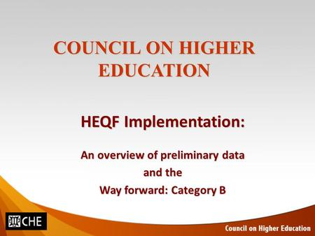 COUNCIL ON HIGHER EDUCATION HEQF Implementation: An overview of preliminary data and the Way forward: Category B.