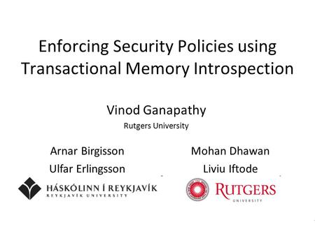 Enforcing Security Policies using Transactional Memory Introspection Vinod Ganapathy Rutgers University Arnar BirgissonMohan Dhawan Ulfar ErlingssonLiviu.
