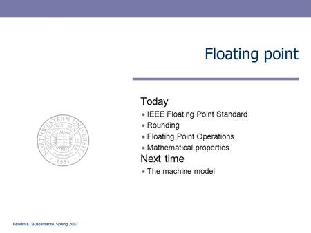 Fabián E. Bustamante, Spring 2007 Floating point Today IEEE Floating Point Standard Rounding Floating Point Operations Mathematical properties Next time.