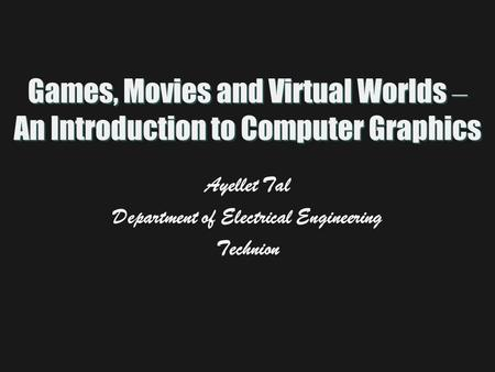 Games, Movies and Virtual Worlds – An Introduction to Computer Graphics Ayellet Tal Department of Electrical Engineering Technion.