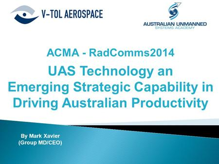 ACMA - RadComms2014 UAS Technology an Emerging Strategic Capability in Driving Australian Productivity By Mark Xavier (Group MD/CEO)