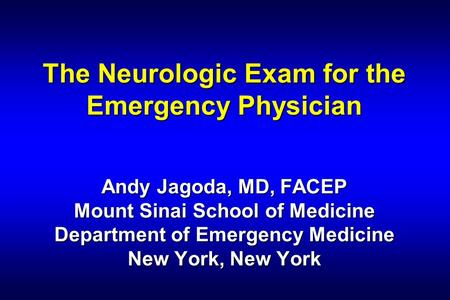 The Neurologic Exam for the Emergency Physician Andy Jagoda, MD, FACEP Mount Sinai School of Medicine Department of Emergency Medicine New York, New.