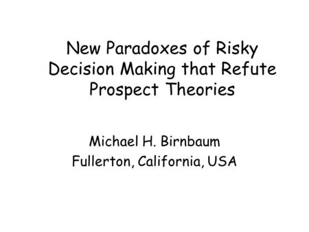 New Paradoxes of Risky Decision Making that Refute Prospect Theories Michael H. Birnbaum Fullerton, California, USA.