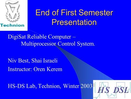 End of First Semester Presentation DigiSat Reliable Computer – Multiprocessor Control System. Niv Best, Shai Israeli Instructor: Oren Kerem HS-DS Lab,