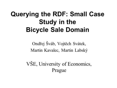 Querying the RDF: Small Case Study in the Bicycle Sale Domain Ondřej Šváb, Vojtěch Svátek, Martin Kavalec, Martin Labský VŠE, University of Economics,