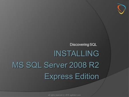 Discovering SQL all rights reserved (c) 2010 agilitator.com INSTALLING MS SQL Server 2008 R2 Express Edition.
