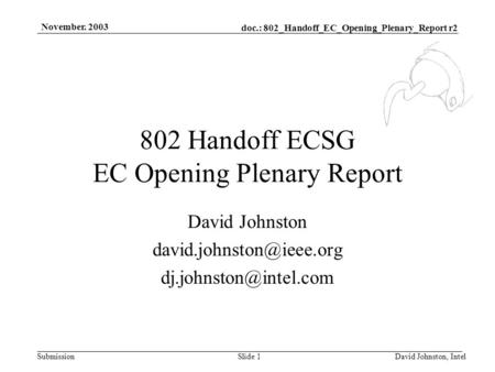 Doc.: 802_Handoff_EC_Opening_Plenary_Report r2 Submission November. 2003 David Johnston, IntelSlide 1 802 Handoff ECSG EC Opening Plenary Report David.