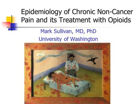 Epidemiology of Chronic Non-Cancer Pain and its Treatment with Opioids Mark Sullivan, MD, PhD University of Washington.