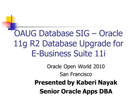 OAUG Database SIG – Oracle 11g R2 Database Upgrade for E-Business Suite 11i Oracle Open World 2010 San Francisco Presented by Kaberi Nayak Senior Oracle.
