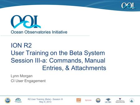 Ocean Observatories Initiative R2 User Training (Beta) - Session III May 9, 2013 1 ION R2 User Training on the Beta System Session III-a: Commands, Manual.