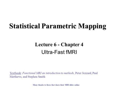 Statistical Parametric Mapping Lecture 6 - Chapter 4 Ultra-Fast fMRI Textbook: Functional MRI an introduction to methods, Peter Jezzard, Paul Matthews,