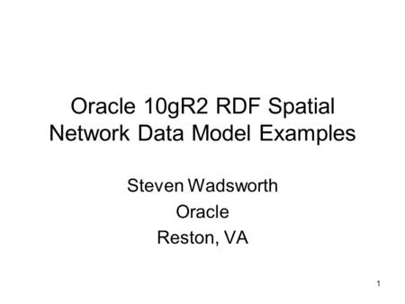 1 Oracle 10gR2 RDF Spatial Network Data Model Examples Steven Wadsworth Oracle Reston, VA.