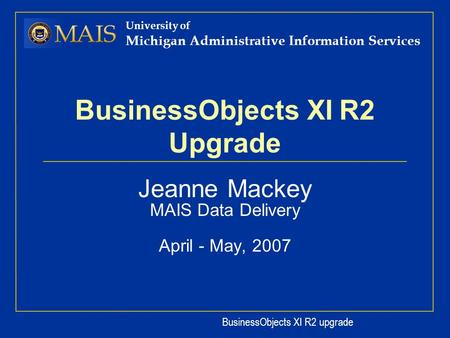 BusinessObjects XI R2 upgrade University of Michigan Administrative Information Services BusinessObjects XI R2 Upgrade Jeanne Mackey MAIS Data Delivery.