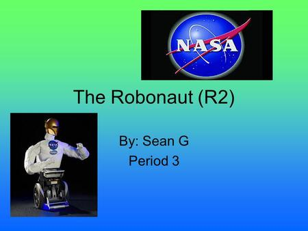 The Robonaut (R2) By: Sean G Period 3 All About the Robonaut The robonaut (R2) was developed by NASA and General Motors. The robonaut will be an official.