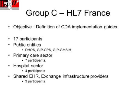 Group C – HL7 France Objective : Definition of CDA implementation guides. 17 participants Public entities DHOS, GIP-CPS, GIP-GMSIH Primary care sector.