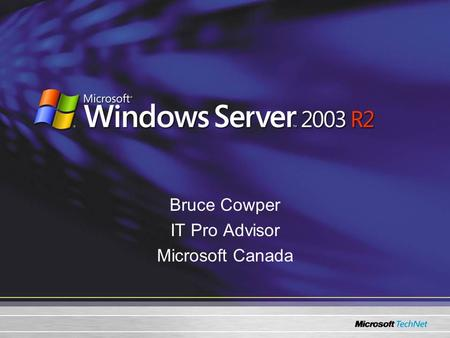 Bruce Cowper IT Pro Advisor Microsoft Canada. Agenda Windows Server™ 2003 R2 –Principal Scenarios Identity and Access Management Efficient Storage Management.