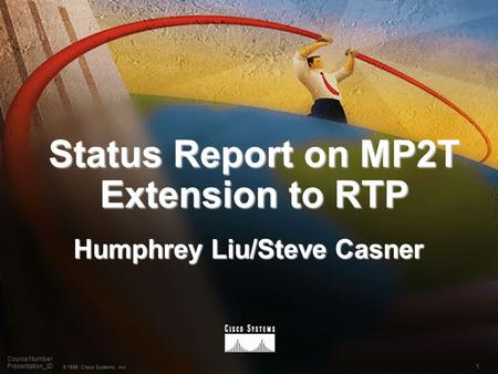1 © 1999, Cisco Systems, Inc. Course Number Presentation_ID Status Report on MP2T Extension to RTP Humphrey Liu/Steve Casner.