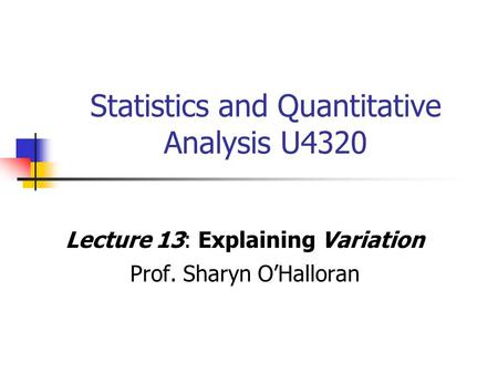Statistics and Quantitative Analysis U4320 Lecture 13: Explaining Variation Prof. Sharyn O'Halloran.