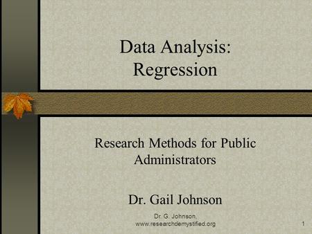 Dr. G. Johnson, www.researchdemystified.org1 Data Analysis: Regression Research Methods for Public Administrators Dr. Gail Johnson.