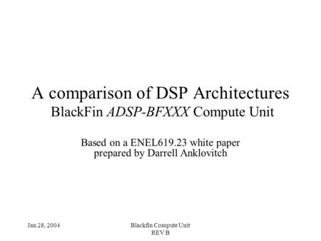 Jan 28, 2004Blackfin Compute Unit REV B A comparison of DSP Architectures BlackFin ADSP-BFXXX Compute Unit Based on a ENEL619.23 white paper prepared by.