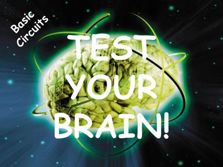 Basic Circuits TEST YOUR BRAIN!.