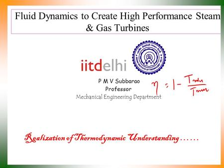 Fluid Dynamics to Create High Performance Steam & Gas Turbines P M V Subbarao Professor Mechanical Engineering Department Realization of Thermodynamic.