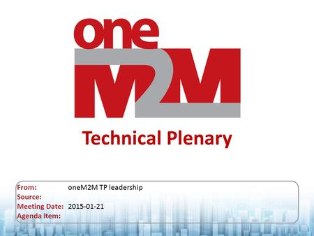 Technical Plenary From: oneM2M TP leadership Source: Meeting Date: 2015-01-21 Agenda Item: