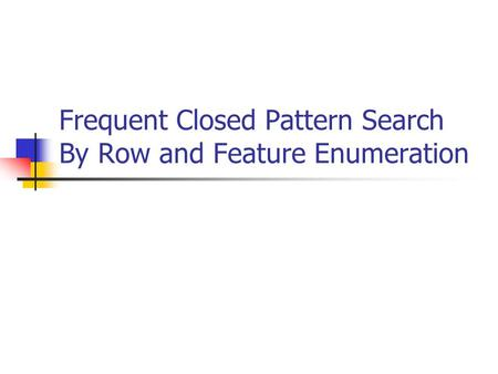 Frequent Closed Pattern Search By Row and Feature Enumeration.