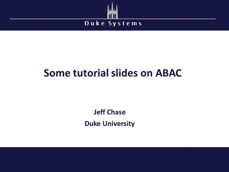 D u k e S y s t e m s Some tutorial slides on ABAC Jeff Chase Duke University.