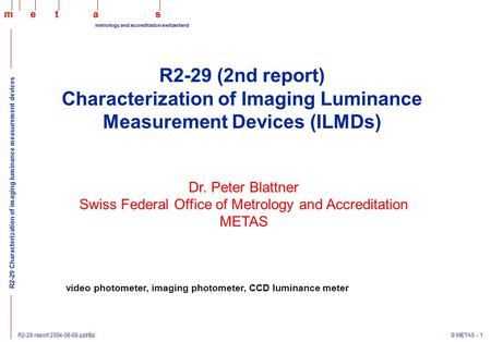 R2-29 report 2004-06-08.ppt/Bp © METAS - 1 maets metrology and accreditation switzerland R2-29 Characterization of imaging luminance measurement devices.