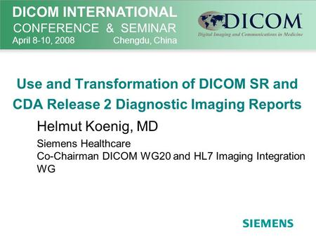 Use and Transformation of DICOM SR and CDA Release 2 Diagnostic Imaging Reports Helmut Koenig, MD Siemens Healthcare Co-Chairman DICOM WG20 and HL7 Imaging.