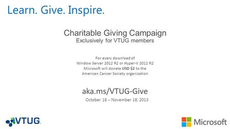 Learn. Give. Inspire. For every download of Window Server 2012 R2 or Hyper-V 2012 R2 Microsoft will donate USD $2 to the American Cancer Society organization.