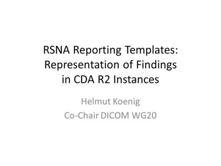 RSNA Reporting Templates: Representation of Findings in CDA R2 Instances Helmut Koenig Co-Chair DICOM WG20.