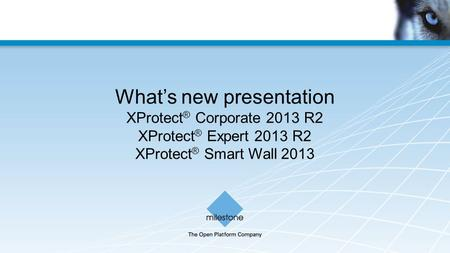 What's new presentation XProtect ® Corporate 2013 R2 XProtect ® Expert 2013 R2 XProtect ® Smart Wall 2013.