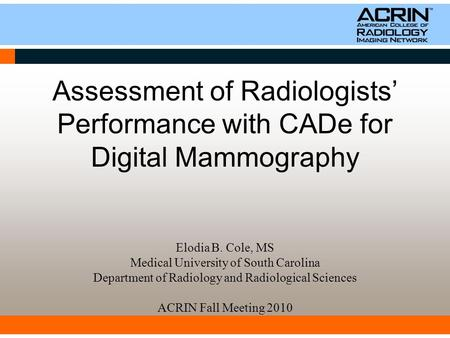 Assessment of Radiologists' Performance with CADe for Digital Mammography Elodia B. Cole, MS Medical University of South Carolina Department of Radiology.