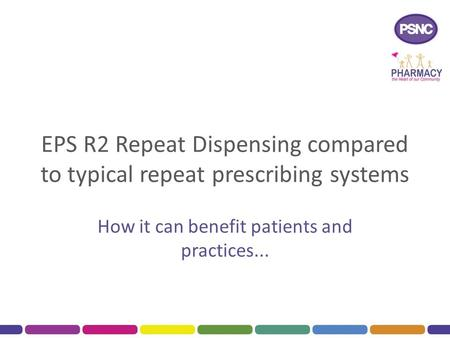 EPS R2 Repeat Dispensing compared to typical repeat prescribing systems How it can benefit patients and practices...